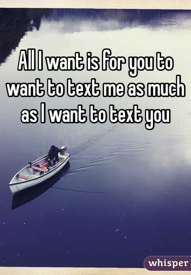 All I want is for you to want to text me as much as I want to text you