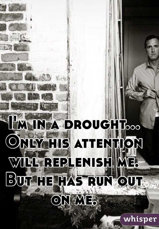 I'm in a drought... Only his attention will replenish me. But he has run out on me.