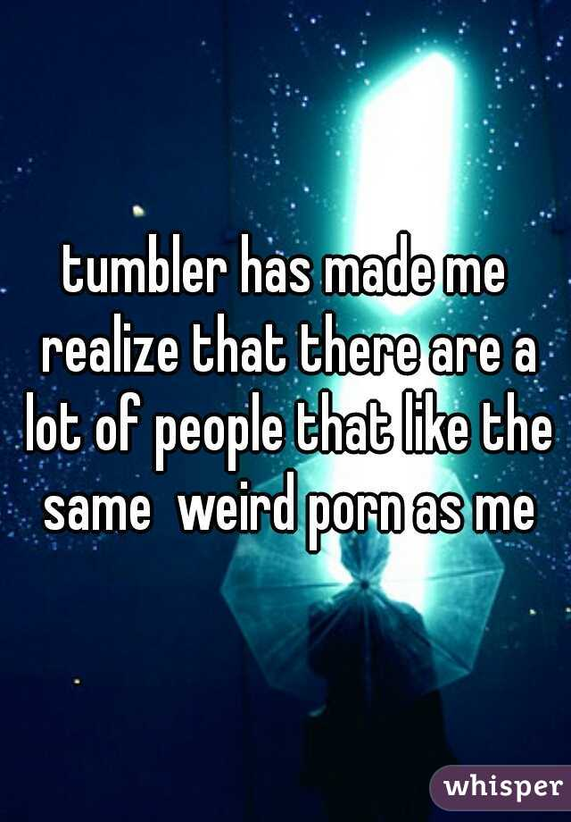tumbler has made me realize that there are a lot of people that like the same  weird porn as me