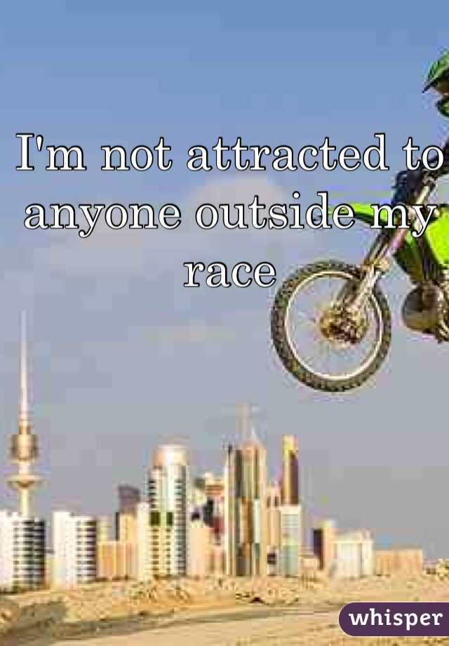I'm not attracted to anyone outside my race