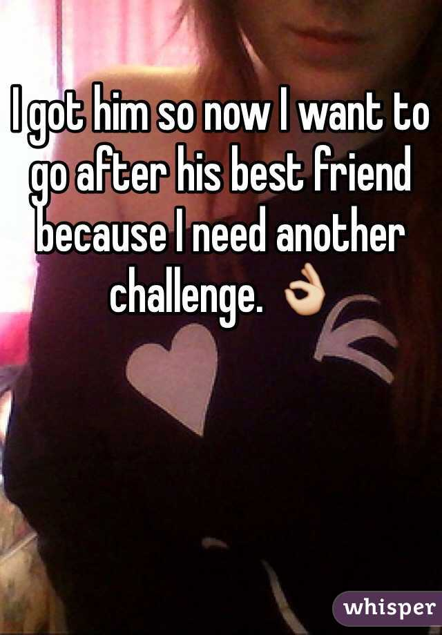I got him so now I want to go after his best friend because I need another challenge. 👌