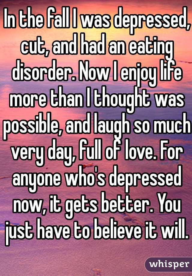 In the fall I was depressed, cut, and had an eating disorder. Now I enjoy life more than I thought was possible, and laugh so much very day, full of love. For anyone who's depressed now, it gets better. You just have to believe it will.