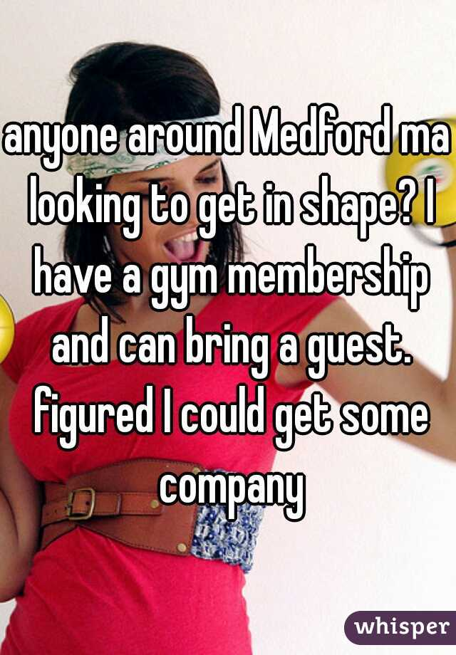 anyone around Medford ma looking to get in shape? I have a gym membership and can bring a guest. figured I could get some company
