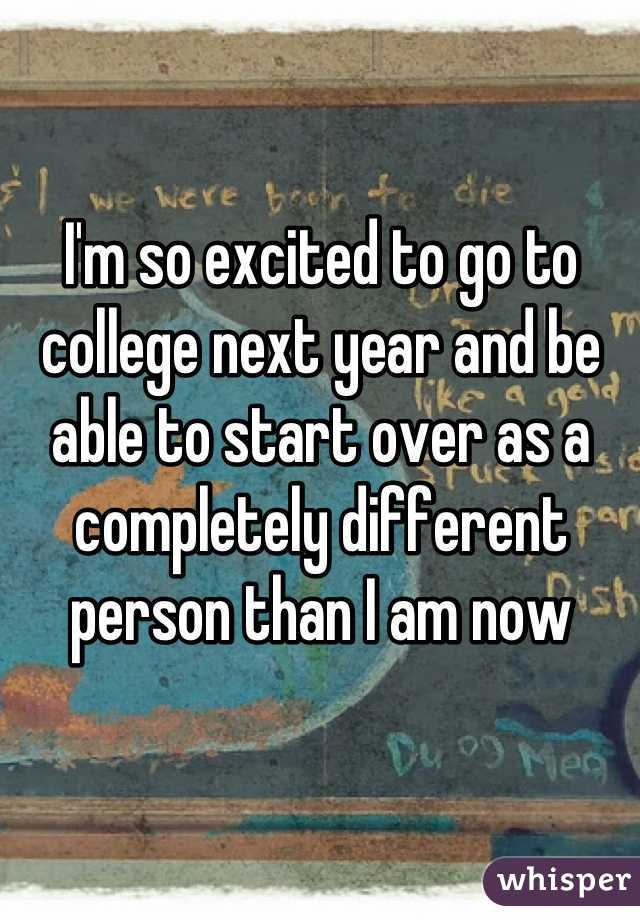 I'm so excited to go to college next year and be able to start over as a completely different person than I am now