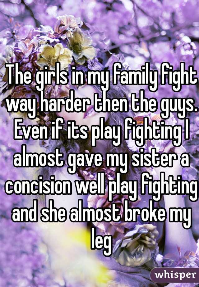 The girls in my family fight way harder then the guys. Even if its play fighting I almost gave my sister a concision well play fighting and she almost broke my leg