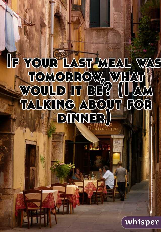 If your last meal was tomorrow, what would it be? (I am talking about for dinner)