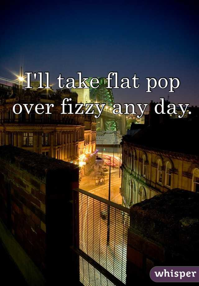 I'll take flat pop over fizzy any day.