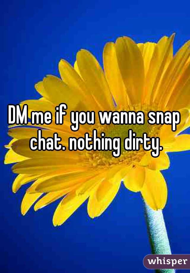 DM me if you wanna snap chat. nothing dirty.