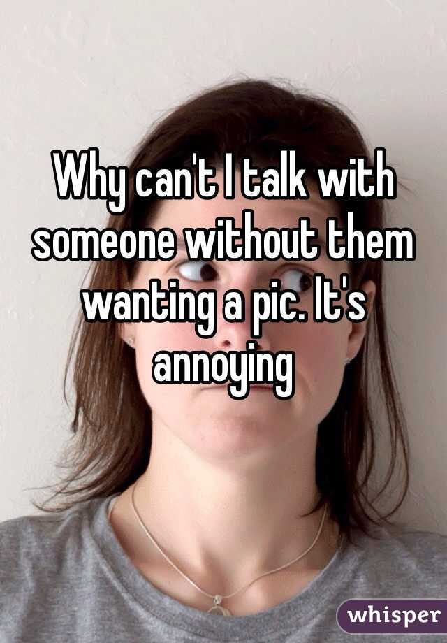Why can't I talk with someone without them wanting a pic. It's annoying
