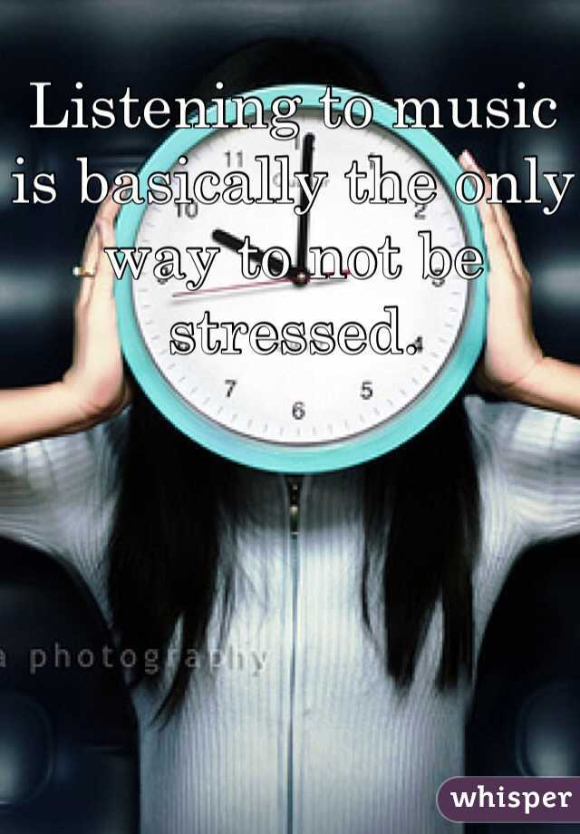 Listening to music is basically the only way to not be stressed.