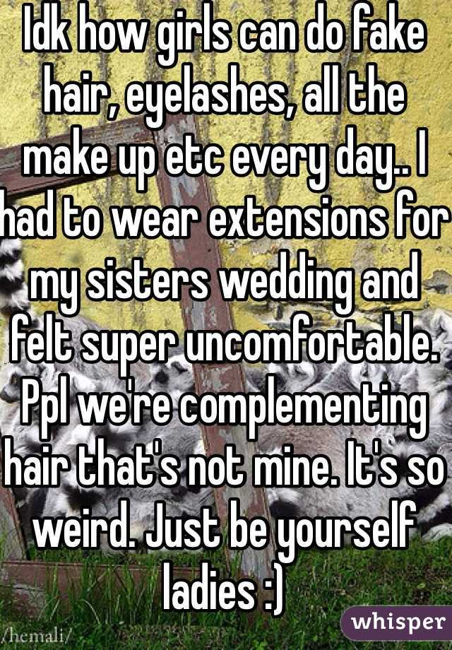 Idk how girls can do fake hair, eyelashes, all the make up etc every day.. I had to wear extensions for my sisters wedding and felt super uncomfortable. Ppl we're complementing hair that's not mine. It's so weird. Just be yourself ladies :)