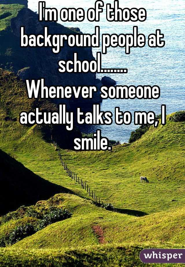 I'm one of those background people at school........ Whenever someone actually talks to me, I smile.