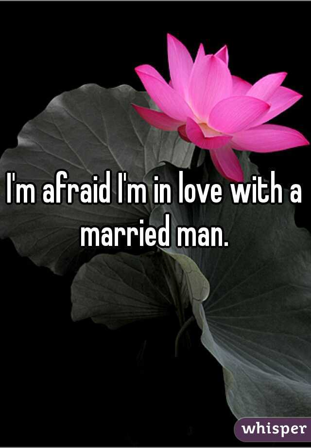 I'm afraid I'm in love with a married man.