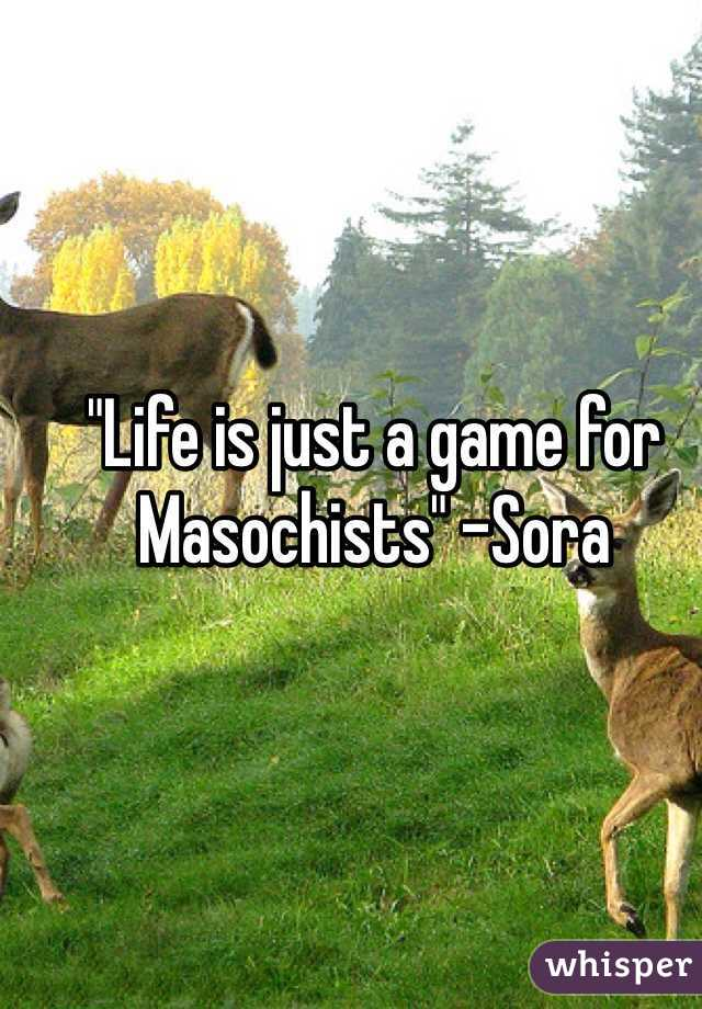 """""""Life is just a game for Masochists"""" -Sora"""