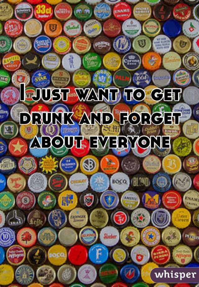 I just want to get drunk and forget about everyone
