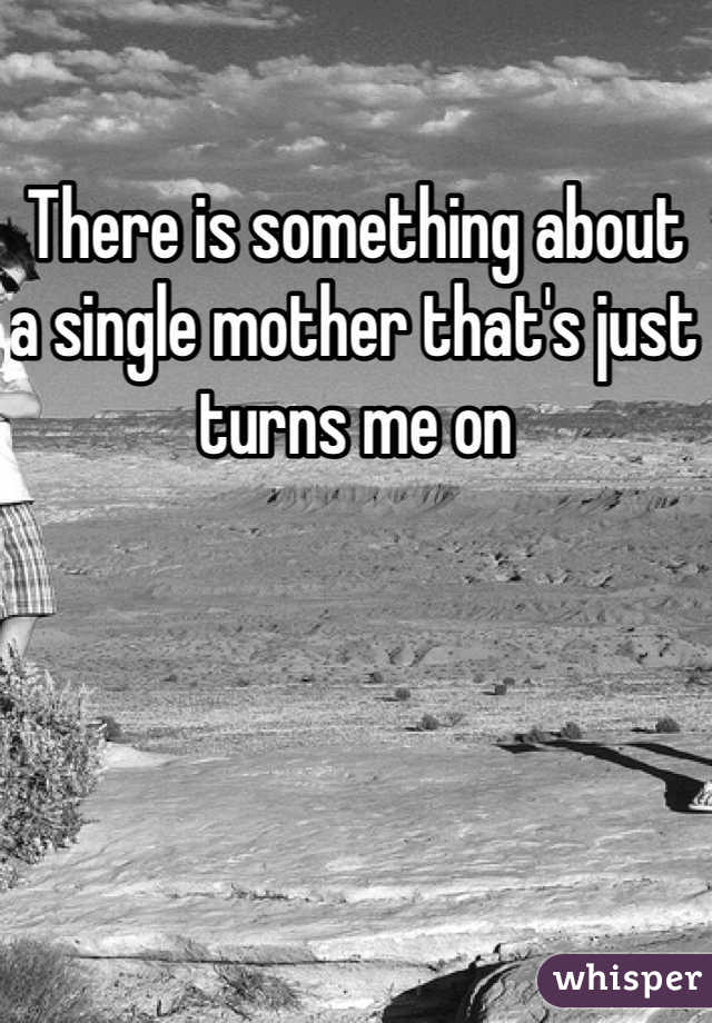 There is something about a single mother that's just turns me on
