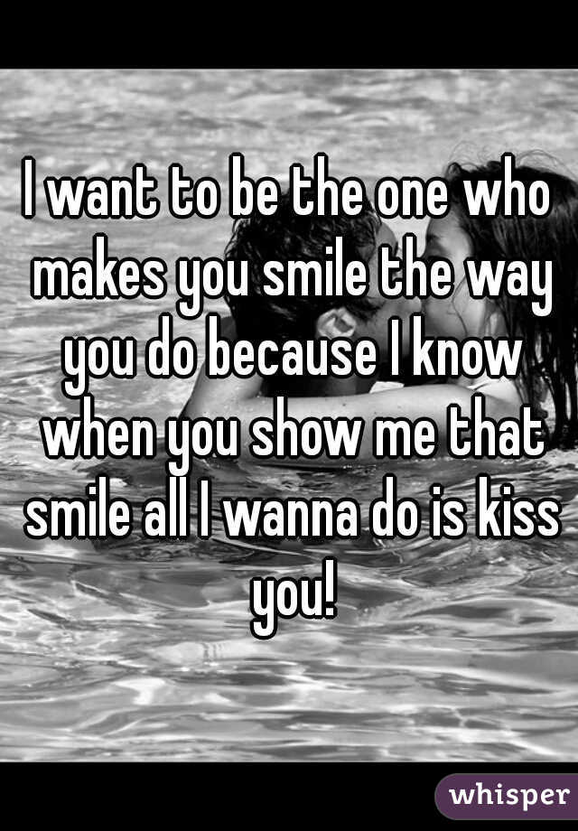 I want to be the one who makes you smile the way you do because I know when you show me that smile all I wanna do is kiss you!