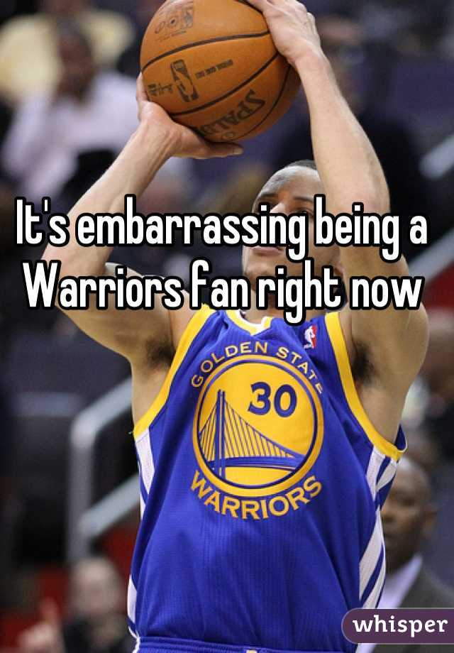 It's embarrassing being a Warriors fan right now