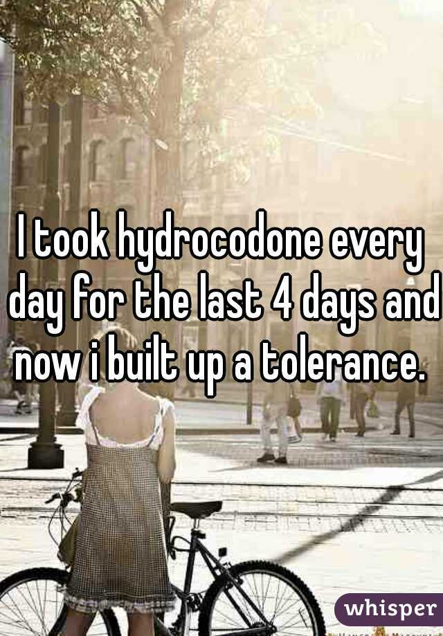 I took hydrocodone every day for the last 4 days and now i built up a tolerance.