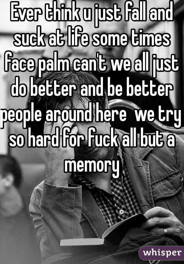 Ever think u just fall and suck at life some times face palm can't we all just do better and be better people around here  we try so hard for fuck all but a memory