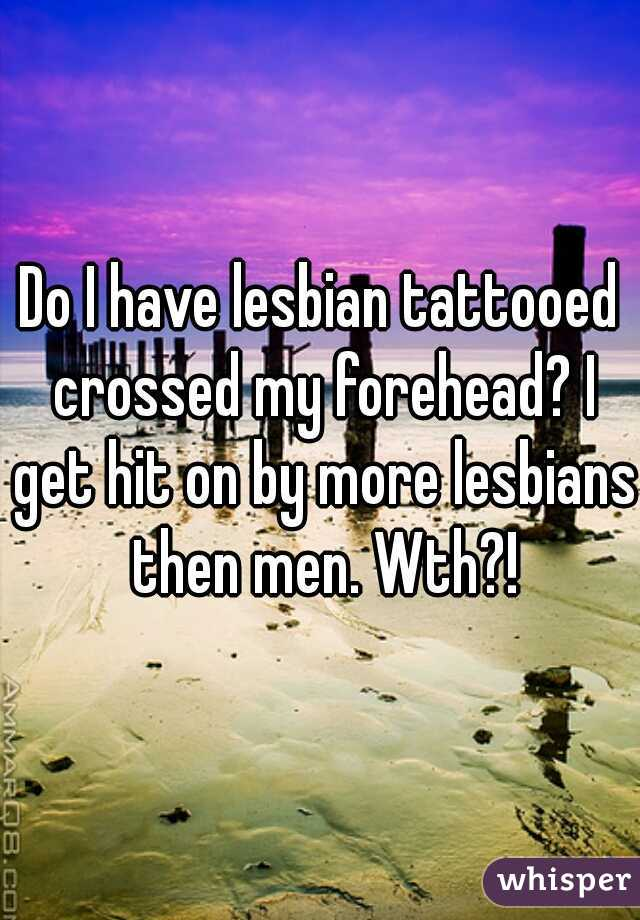 Do I have lesbian tattooed crossed my forehead? I get hit on by more lesbians then men. Wth?!