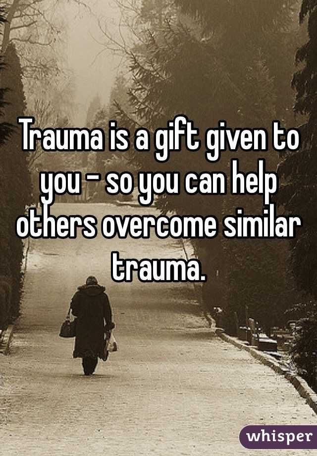 Trauma is a gift given to you - so you can help others overcome similar trauma.