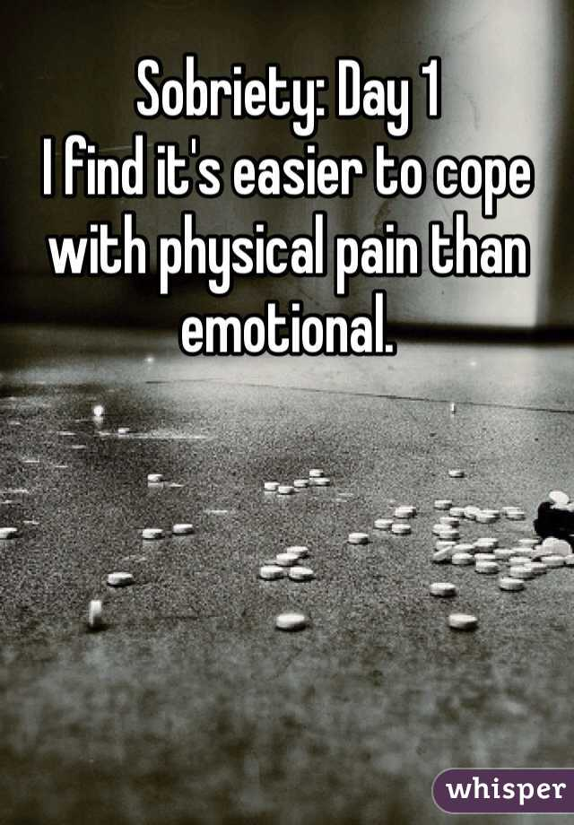 Sobriety: Day 1 I find it's easier to cope with physical pain than emotional.
