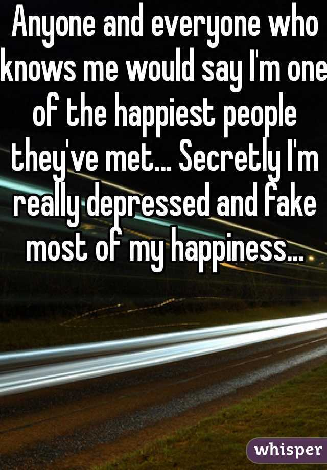 Anyone and everyone who knows me would say I'm one of the happiest people they've met... Secretly I'm really depressed and fake most of my happiness...