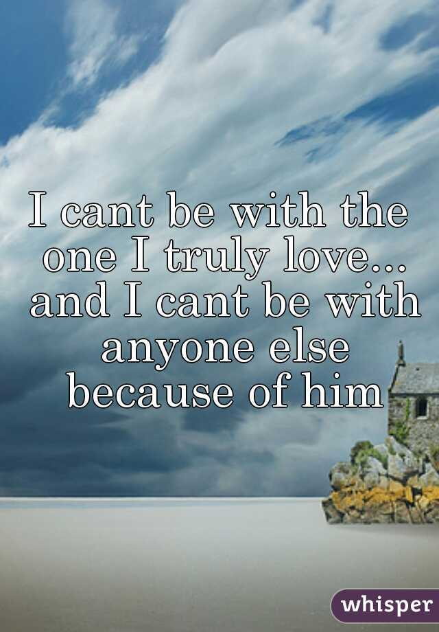 I cant be with the one I truly love... and I cant be with anyone else because of him