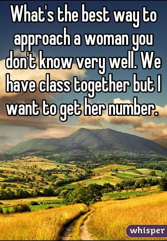 What's the best way to approach a woman you don't know very well. We have class together but I want to get her number.