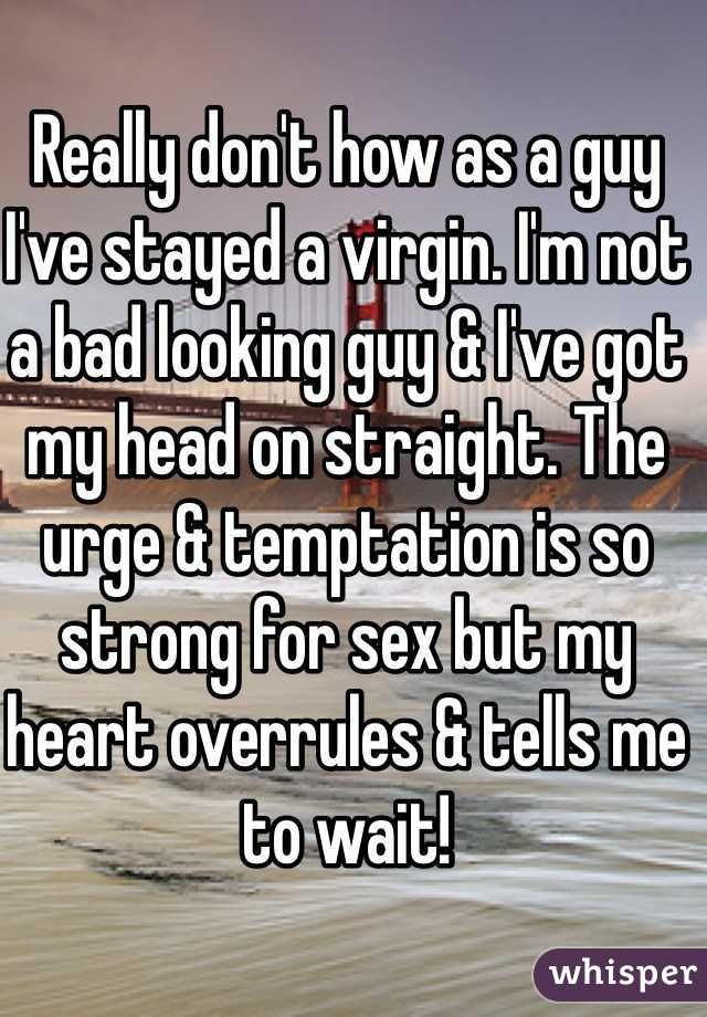 Really don't how as a guy I've stayed a virgin. I'm not a bad looking guy & I've got my head on straight. The urge & temptation is so strong for sex but my heart overrules & tells me to wait!