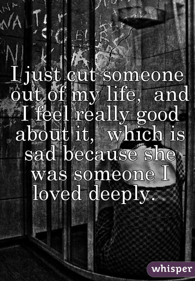 I just cut someone out of my life,  and I feel really good about it,  which is sad because she was someone I loved deeply.