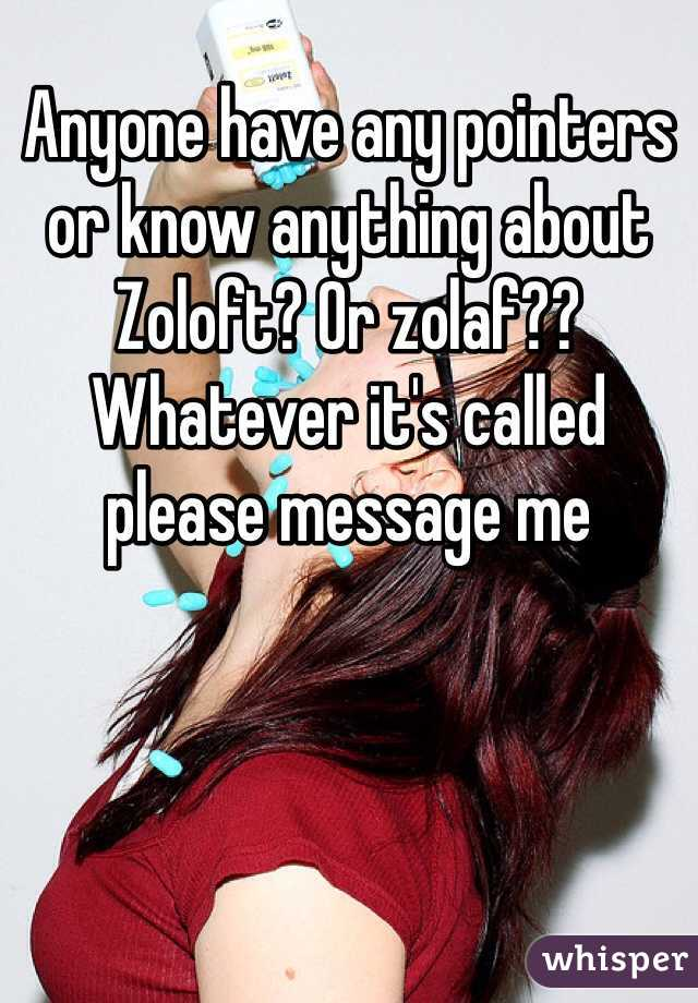 Anyone have any pointers or know anything about Zoloft? Or zolaf?? Whatever it's called please message me