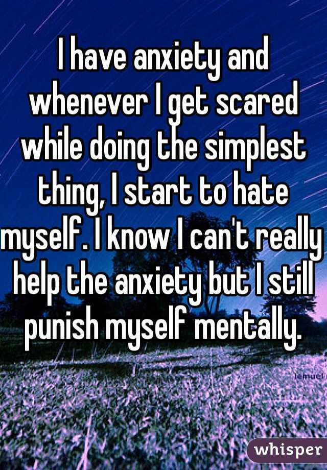 I have anxiety and whenever I get scared while doing the simplest thing, I start to hate myself. I know I can't really help the anxiety but I still punish myself mentally.