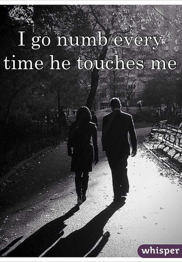 I go numb every time he touches me
