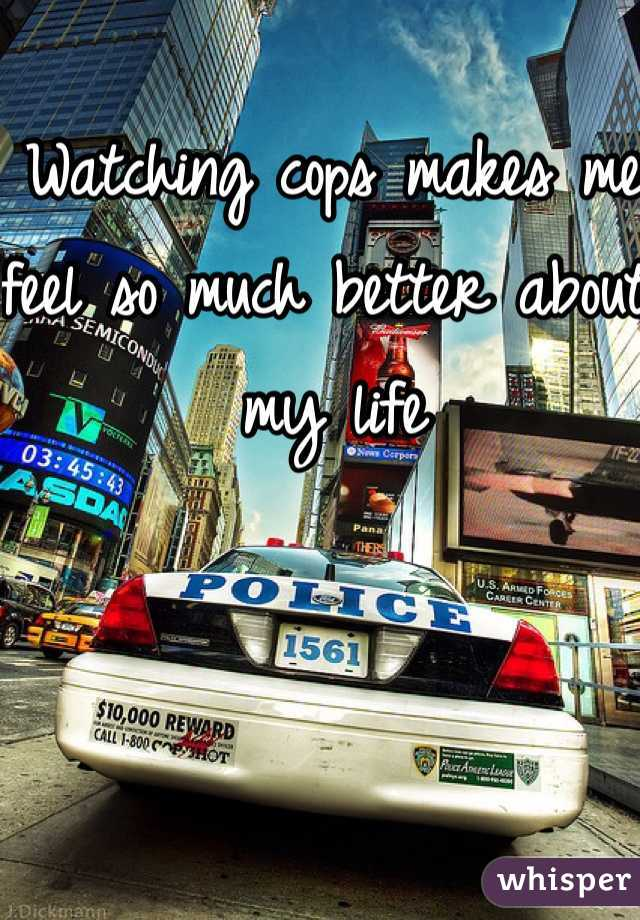 Watching cops makes me feel so much better about my life