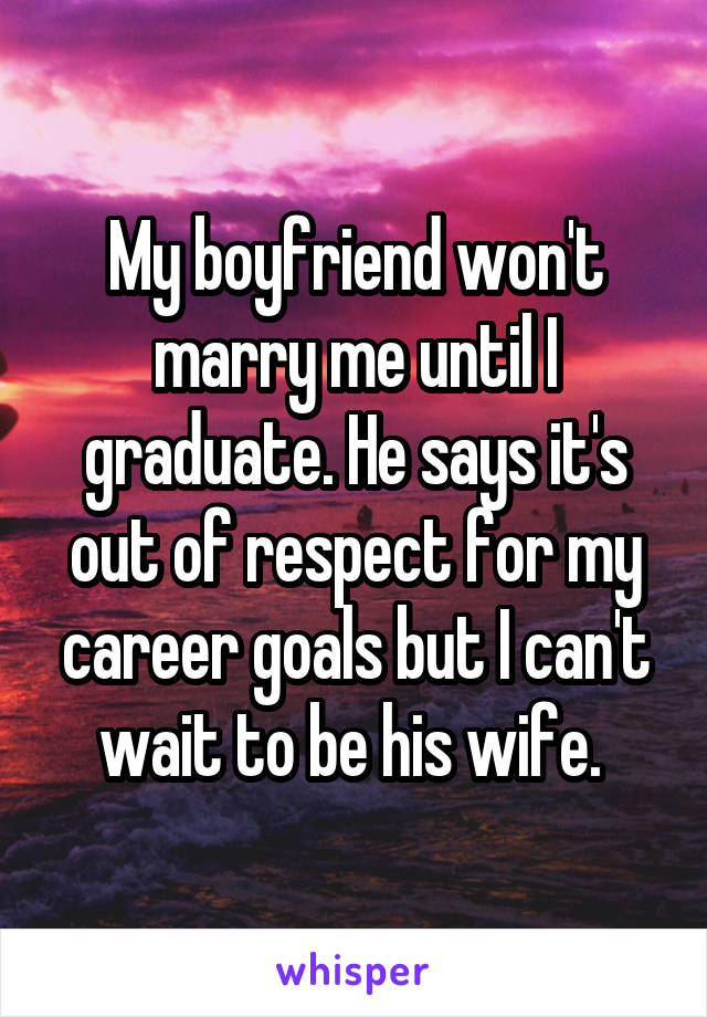 My boyfriend won't marry me until I graduate. He says it's out of respect for my career goals but I can't wait to be his wife.