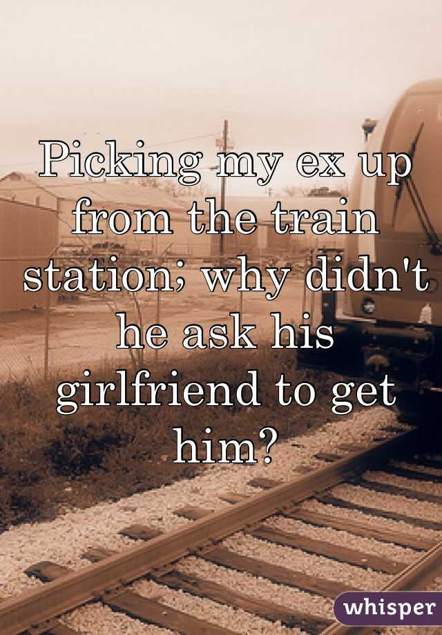 Picking my ex up from the train station; why didn't he ask his girlfriend to get him?