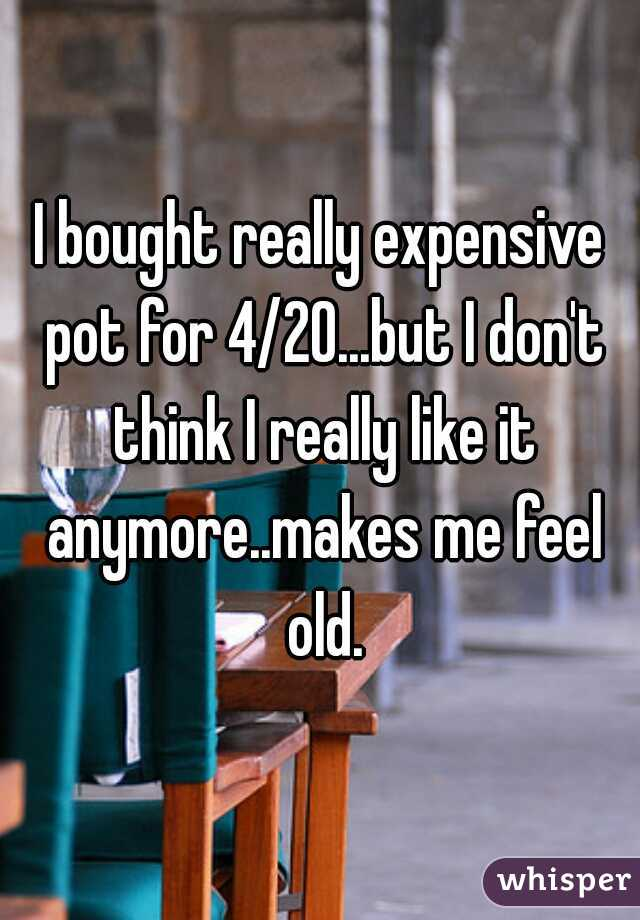 I bought really expensive pot for 4/20...but I don't think I really like it anymore..makes me feel old.