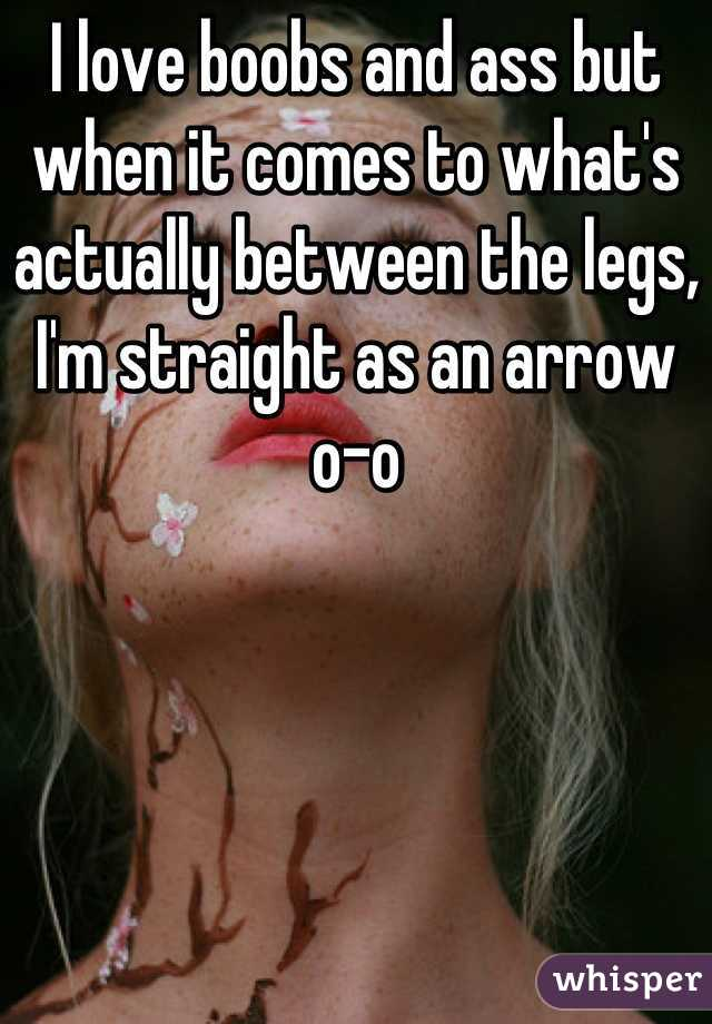 I love boobs and ass but when it comes to what's actually between the legs, I'm straight as an arrow o-o
