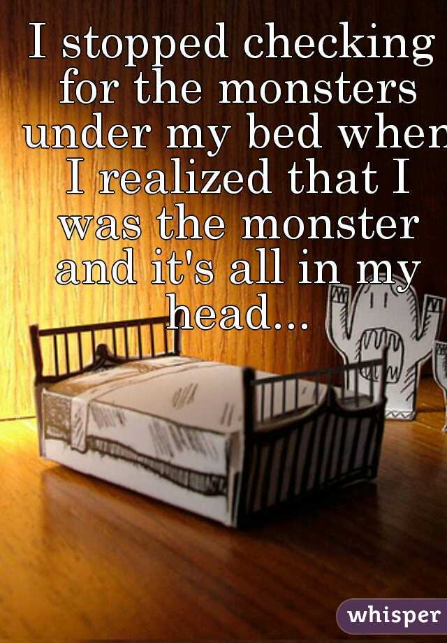 I stopped checking for the monsters under my bed when I realized that I was the monster and it's all in my head...