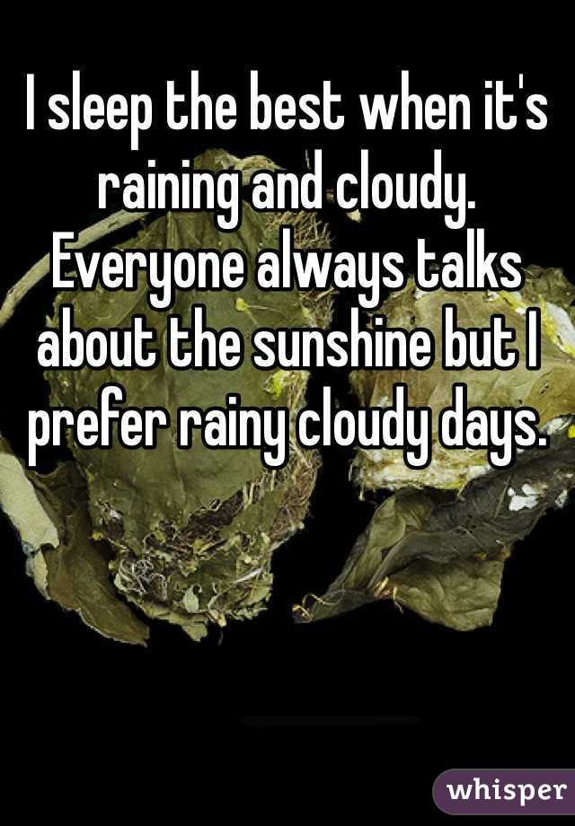 I sleep the best when it's raining and cloudy. Everyone always talks about the sunshine but I prefer rainy cloudy days.
