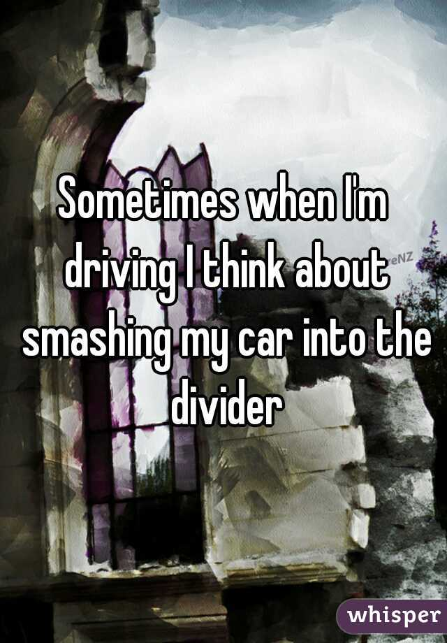 Sometimes when I'm driving I think about smashing my car into the divider