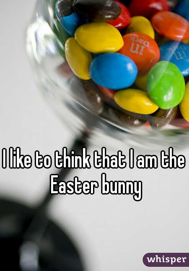 I like to think that I am the Easter bunny