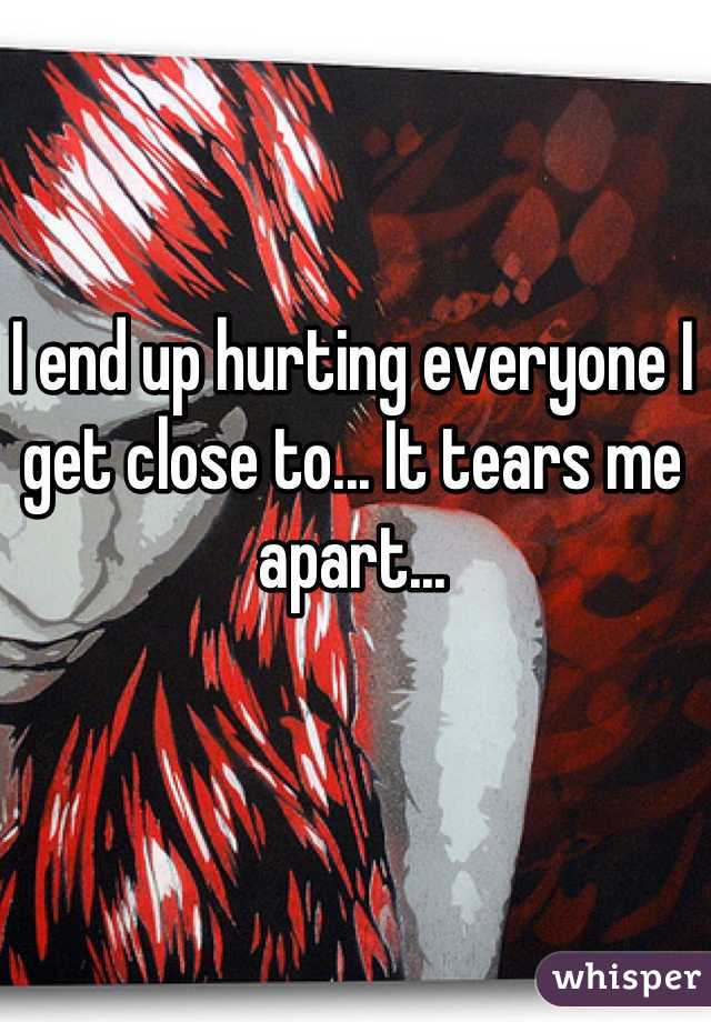 I end up hurting everyone I get close to... It tears me apart...