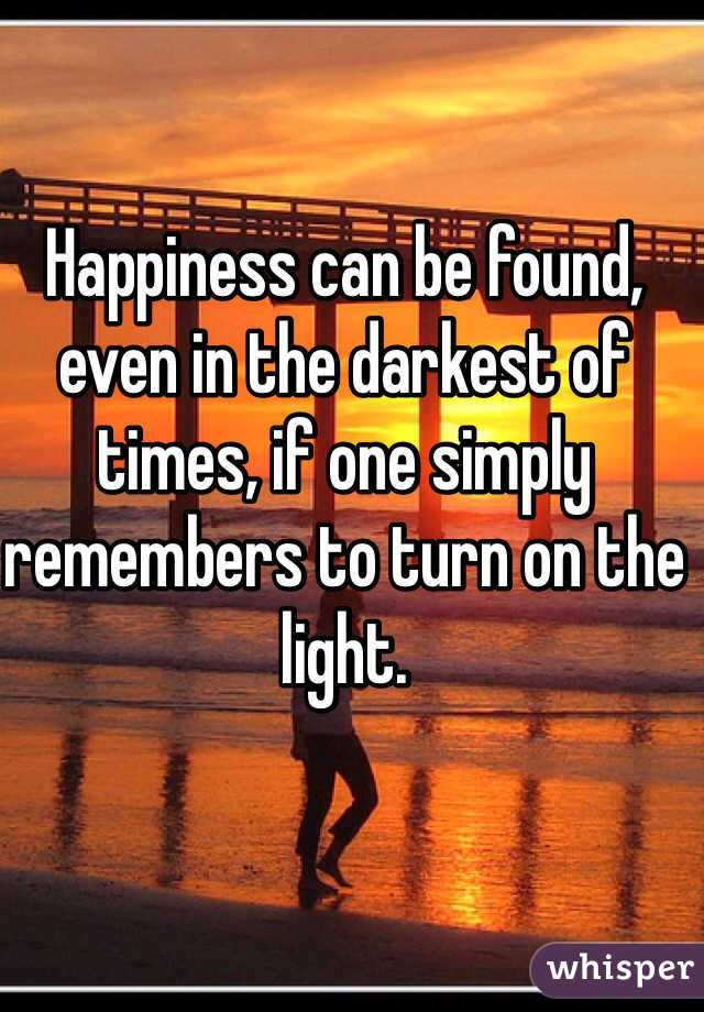 Happiness can be found, even in the darkest of times, if one simply remembers to turn on the light.