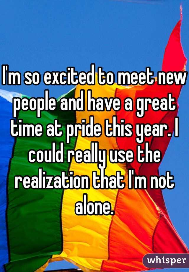 I'm so excited to meet new people and have a great time at pride this year. I could really use the realization that I'm not alone.