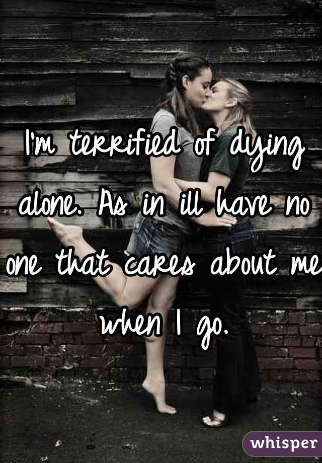 I'm terrified of dying alone. As in ill have no one that cares about me when I go.