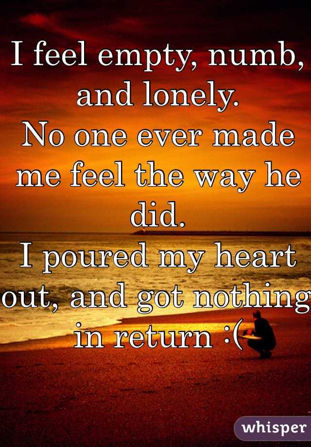 I feel empty, numb, and lonely.  No one ever made me feel the way he did.  I poured my heart out, and got nothing in return :(
