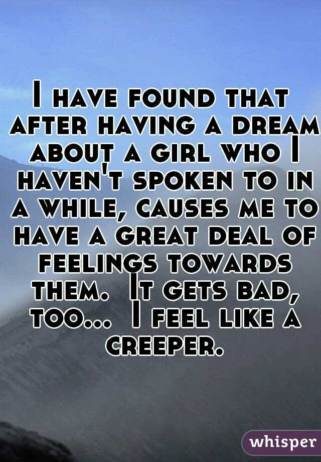 I have found that after having a dream about a girl who I haven't spoken to in a while, causes me to have a great deal of feelings towards them.  It gets bad, too...  I feel like a creeper.